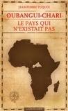 Jean-Pierre Tuquoi - Oubangui-Chari, le pays qui n'existait pas.