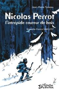 Jean-Pierre Tusseau - Nicolas Perrot, l'intrépide coureur de bois - Nouvelle-France 1660-1717.