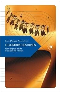 Jean-Pierre Valentin - Le murmure des dunes - Petit éloge du désert et de ceux qui y vivent.