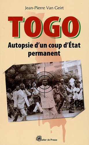 Jean-Pierre Van Geirt - Togo - Autopsie d'un coup d'Etat permanent.