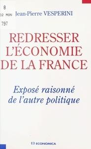 Jean-Pierre Vesperini - Redresser l'économie de la France - Exposé raisonné de l'autre politique.
