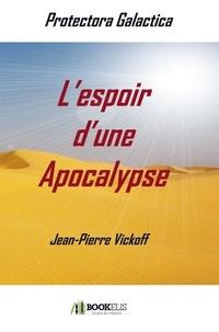 Jean-Pierre Vickoff - L'espoir d'une Apocalypse - Protectora Galactica 1.