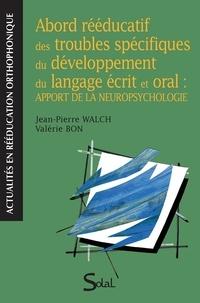Jean-Pierre Walch et Valérie Bon - Abord rééducatif des troubles spécifiques du développement du langage écrit et oral : apport de la neuropsychologie.