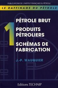 Le raffinage du pétrole- Tome 1, Pétrole brut, produits pétroliers, schémas de fabrication - Jean-Pierre Wauquier |