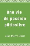 Jean-Pierre Weiss - Une vie de passion pâtissière.