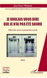 Jean-Pierre Weyland - Je voulais vous dire que je n'ai pas été sourd - Education active et promotion sociale.