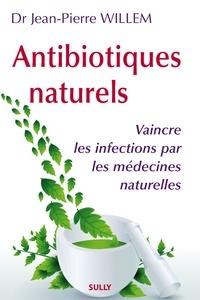Jean-Pierre Willem - Antibiotiques naturels - Vaincre les infections par les médecines naturelles.