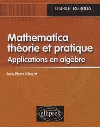 Jean-Pierre Xémard - Mathematica théorie et pratique - Applications en algèbre.