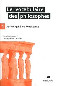Jean-Pierre Zarader - Le vocabulaire des philosophes - Tome 1, De L'Antiquité à la Renaissance.
