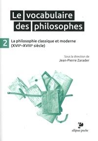 Jean-Pierre Zarader - Le vocabulaire des philosophes - Tome 2, La philosophie classique (XVIIe-XVIIIe siècle).