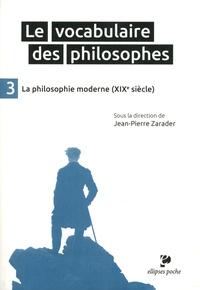 Jean-Pierre Zarader - Le vocabulaire des philosophes - Tome 3, La philosophie moderne (XIXe siècle).