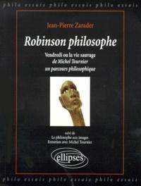 Jean-Pierre Zarader - ROBINSON PHILOSOPHE. - Vendredi ou la vie sauvage de Michel Tournier, un parcour philosophique suivi de Le philosophe aux images.