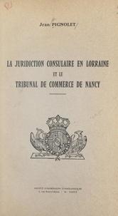 Jean Pignolet - La juridiction consulaire en Lorraine et le Tribunal de commerce de Nancy.