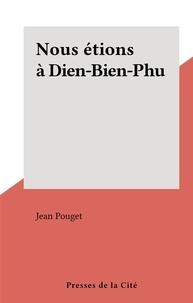 Jean Pouget - Nous étions à Dien-Bien-Phu.