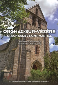 Jean Pouget - Orgnac-sur-Vézère et son église Saint-Martial - Des bâtisseurs du Moyen Age à la lumière de Kim En Joong.