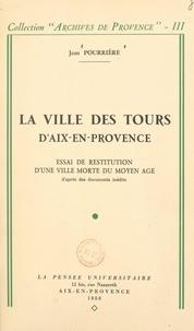 Jean Pourrière - La ville des Tours d'Aix-en-Provence - Essai de restitution d'une ville morte du Moyen Âge d'après des documents inédits.