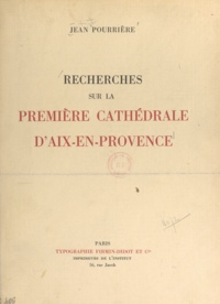 Jean Pourrière - Recherches sur la première cathédrale d'Aix-en-Provence.