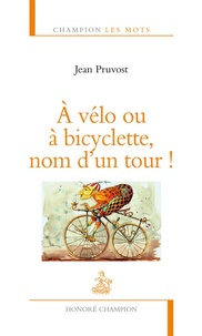 Jean Pruvost - A vélo ou à bicyclette, nom d'un tour !.