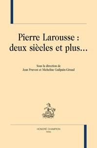 Jean Pruvost et Micheline Guilpain-Giraud - Pierre Larousse : deux siècles et plus....