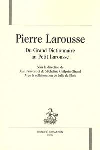 Jean Pruvost et Micheline Guilpain-Giraud - Pierre Larousse - Du Grand Dictionnaire au Petit Larousse.