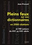 Jean Pruvost - Pleins feux sur nos dictionnaires en 2500 citations et 700 auteurs du XVIe au XXIe siècle.