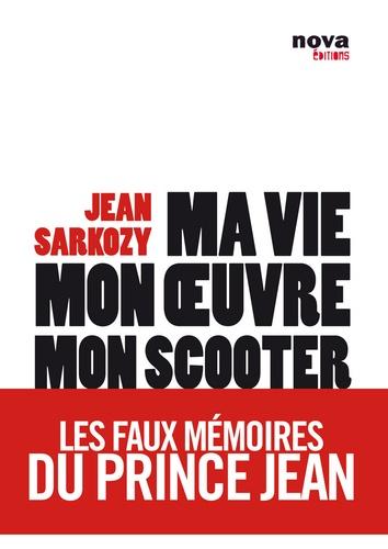 Jean (pseudo) Sarkozy - Ma vie, mon oeuvre, mon scooter - Les faux mémoires du prince Jean.