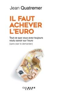 Jean Quatremer - Il faut achever l'Euro - Tout ce que vous avez toujours voulu savoir sur l'euro (sans oser le demander).