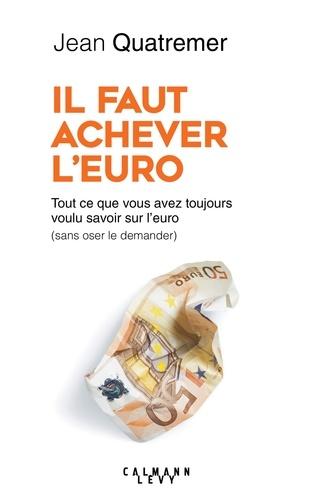 Il faut achever l'Euro - Jean Quatremer - Format ePub - 9782702165232 - 15,99 €