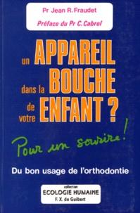 Jean-R Fraudet - UN APPAREIL DANS LA BOUCHE DE VOTRE ENFANT ? Du bon usage de l'orthodontiste, pour un sourire.