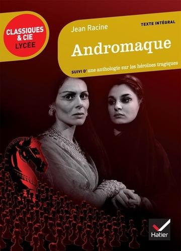 Jean Racine - Andromaque - Suivi d'une anthologie sur les héroïnes tragiques.