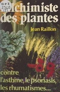 Jean Raillon et Giovanni Sciuto - Alchimiste des plantes - Contre rhumatismes, asthme, psoriasis, et autres maux prétendument incurables.