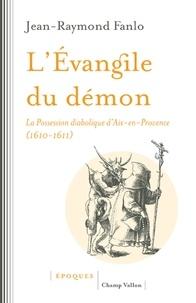 Jean-Raymond Fanlo - L'évangile du démon - La possession diabolique d'Aix-en-Provence (1610-1611).