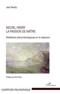 Jean Reaidy - Michel Henry la passion de naître - Méditations phénoménologiques sur la naissance.