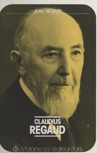 Jean Regaud et Jean Cournaget - Claudius Regaud (1870-1940) - Pionnier de la cancérologie, créateur de la Fondation Curie. Chronique de sa vie et son œuvre.