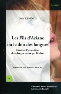 Jean Rémond - Les fils d'Ariane ou le don des langues - Essai sur l'acquisition de sa langue native par l'enfant.