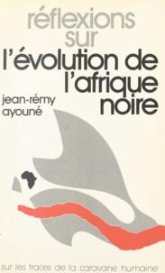 Jean-Rémy Ayouné - Réflexions sur l'évolution de l'Afrique noire - Sur les traces de la caravane humaine.
