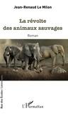 Jean-Renaud Le Milon - La révolte des animaux sauvages.