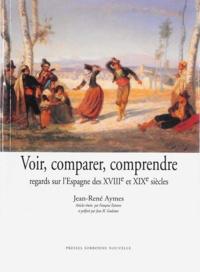 Jean-René Aymes - Voir, comparer, comprendre - Regards sur l'Espagne des XVIIIe et XIXe siècles.