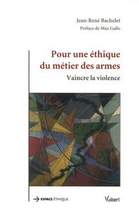 Jean-René Bachelet - Pour une éthique du métier des armes - Vaincre la violence.