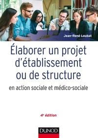 Jean-René Loubat - Elaborer un projet d'établissement ou de structure en action sociale et médico-sociale - 4e édition.