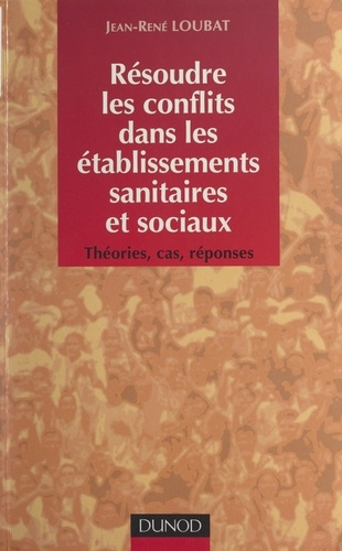 Jean-René Loubat - Résoudre les conflits dans les établissements sanitaires et sociaux - Théories, cas, réponses.
