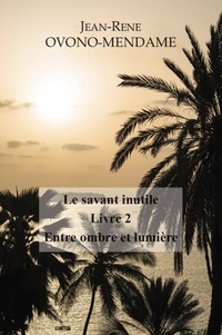 Jean René Ovono Mendame - Le savant inutile Tome 2 : Entre ombre et lumière.
