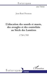 Jean-René Presneau - L'éducation des sourds et muets, des aveugles et des contrefaits au Siècle des Lumières - 1750-1789.