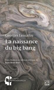 Jean-René Roy - La naissance du big bang. Georges Lemaître et l'hypothèse de l'atome primitif.