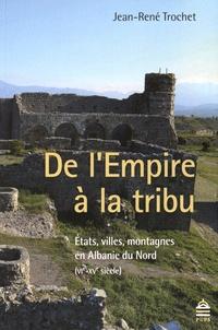 Jean-René Trochet - De l'Empire à la tribu - Etats, villes, montagnes en Albanie du Nord (VIe-XVe siècle).