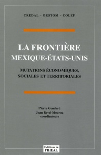 Jean Revel-Mouroz et Pierre Gondard - La frontière Mexique-États-Unis - Mutations économiques, sociales et territoriales.