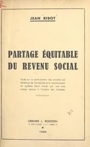 Jean Ribot - Partage équitable du revenu social - Étude sur la participation des salariés aux bénéfices de l'entreprise et le remplacement du système fiscal actuel par une taxe unique perçue à l'origine des richesses.