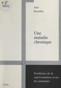 Jean Ricardou - Une maladie chronique - Problèmes de la représentation écrite du simultané.