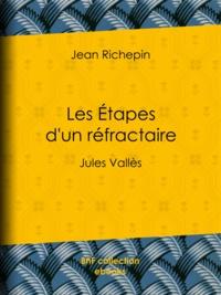 Jean Richepin et André Gill - Les Étapes d'un réfractaire - Jules Vallès.