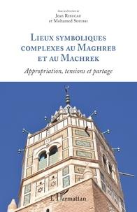Jean Rieucau et Mohamed Souissi - Lieux symboliques complexes au Maghreb et au Machrek - Appropriation, tensions et partage.